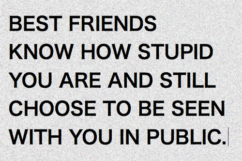 Best friends know how stupid you are and still choose to be seen