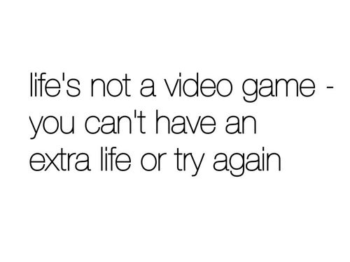Life S Not A Video Game You Can T Have An Extra Life Or Try Again