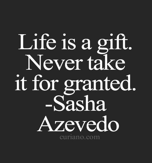 Taking Life For Granted Quotes Fascinating Life Is A Giftnever Take It For Granted Sasha Azevedo Picture