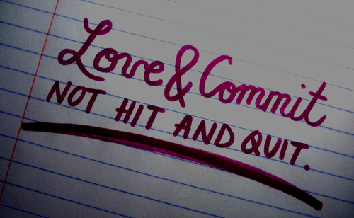 Love & Commit Not Hit And Quit.