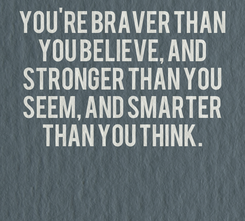 You Think Quotes: You're Braver Than You Believe, And Stronger Than You Seem