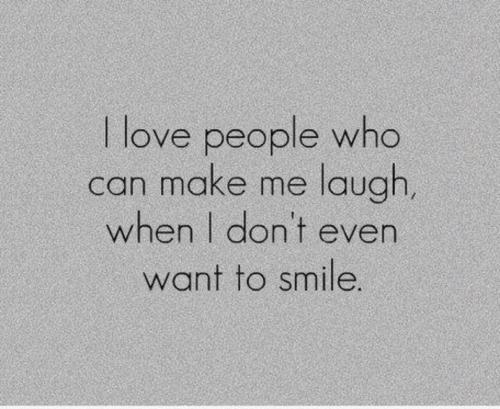 I love people who can make me laugh, when i don\'t even want ...