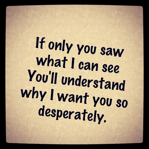 If only you saw what I can see you\'ll understand why I want ...