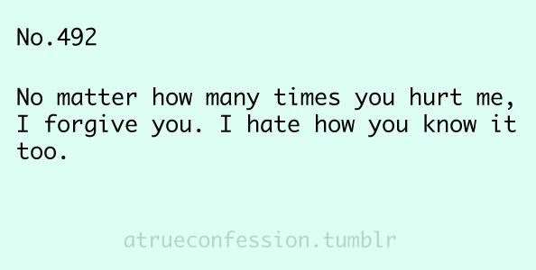 No matter how many times you hurt me, I forgive you. I hate ...