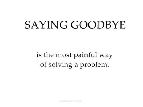 saying goodbye is the most painful way of solving a problem