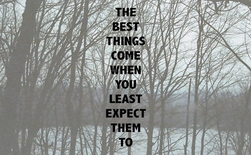 The best things come when you least expect them to ...