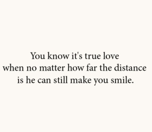 You Know Its True Love When No Matter How Far The Distance Is He Can Still Make You Smile Author Unknown