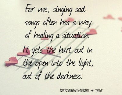 For Me Singing Sad Songs Often Has A Way Of Healing A Situation