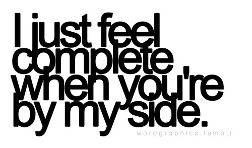 I just feel complete when you\'re by my side.   Unknown ...