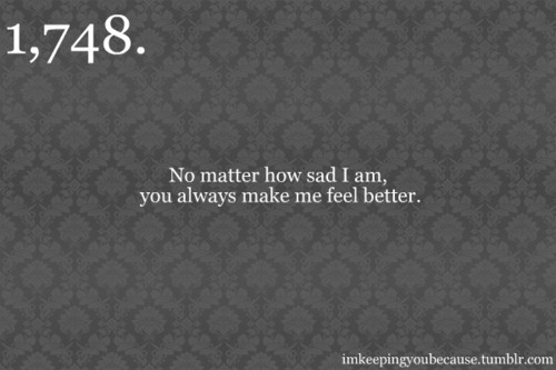 No matter how sad i am, you always make me feel better. | Unknown