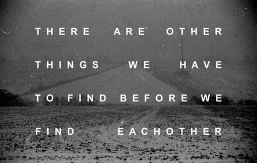We Have Each Other Quotes: There Are Other Things We Have To Find Before We Find Each
