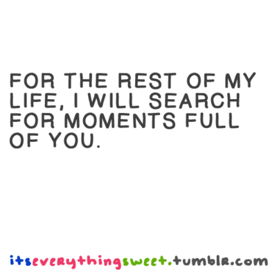 Nice For The Rest Of My Life, I Will Search For Moments Full Of You. Great Ideas