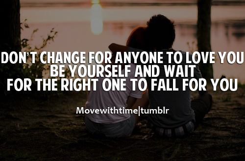 Donu0027t Change For Anyone To Love You, Be Yourself And Wait For The Right One  To Fall For You.
