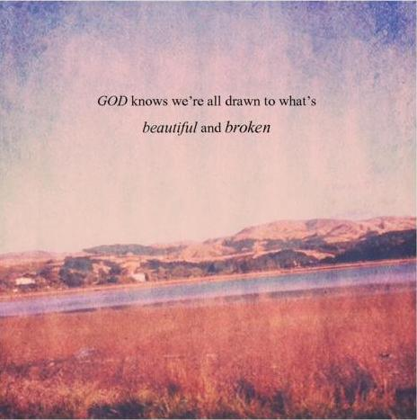God knows we\'re all drawn to what\'s beautiful and broken ...
