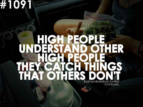 High people understand other high people they catch things ...