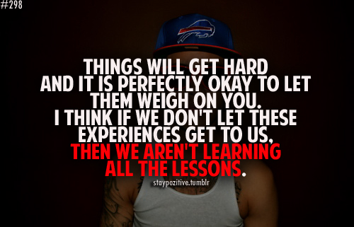 things will get hard and it is perfectly okay to let them weigh
