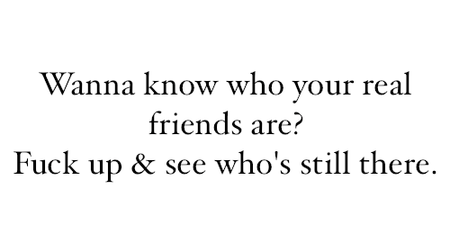 Wanna Know Who Your Real Friends Are? F**k Up U0026 See Whou0027s Still There.