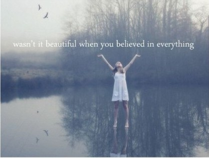 Wasn T It Beautiful When You Believed In Everything Unknown
