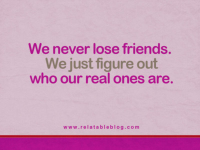 We never lose friends. We just figure out who our real ones ...