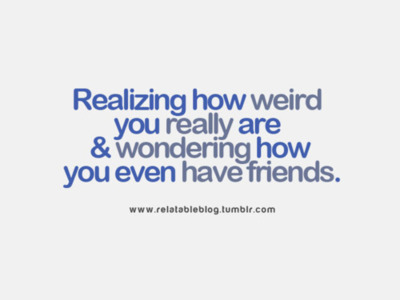 Realizing how weird you really are & wondering how you even ...