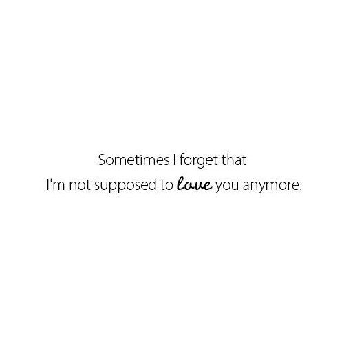 Sometimes I forget that I\'m not supposed to love you anymore ...