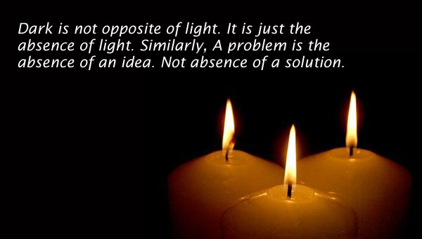 Dark Is Not Opposite Of Light It Just The Absence Similarly A Problem An Idea Solution