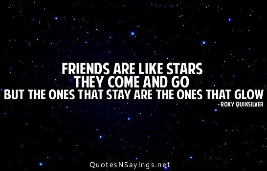 Friends are like stars they come and go but the ones that ...