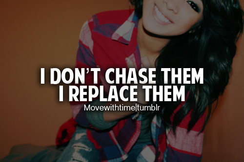 I Don't Chase Them, I Replace Them.