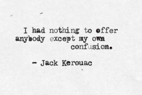I had nothing to offer anybody except my own confusion ...
