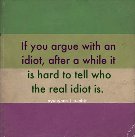 If You Argue With An Idiot, After A While It Is Hard To Tell Who The Real  Idiot Is.