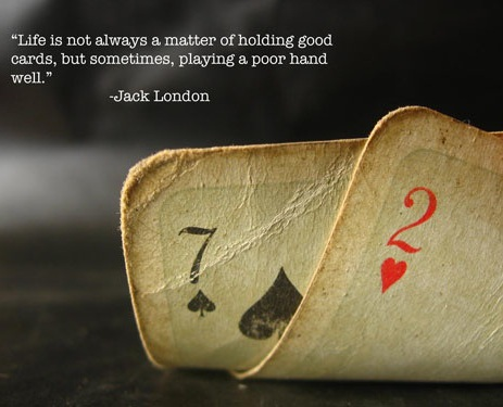 Life Is Not Always A Matter Of Holding Good Cards, But Of Playing A Poor  Hand Well.