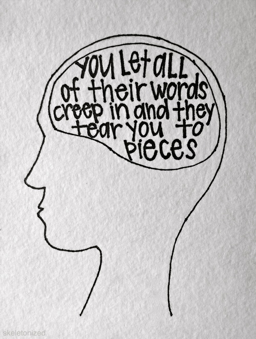 You Let All Of Their Words Creep In And They Tear You To