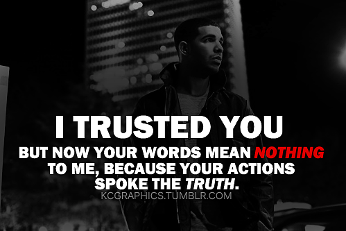 I trusted you but now your words mean nothing to me, because ...