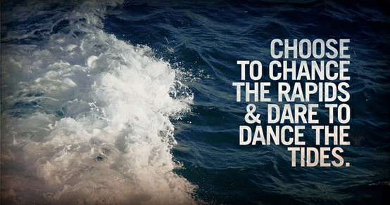 Choose to chance the rapids and dare to dance the tides