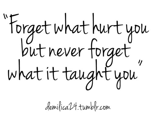 Forget What Hurt You But Never Forget What It Taught You. Nice Ideas