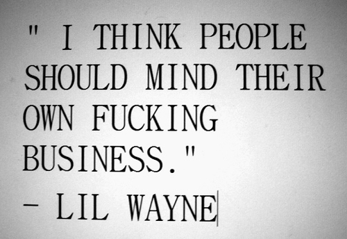 I think people should mind their own f***ing business. | Lil Wayne