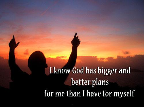 I know God has bigger and better plans for me than I have ...