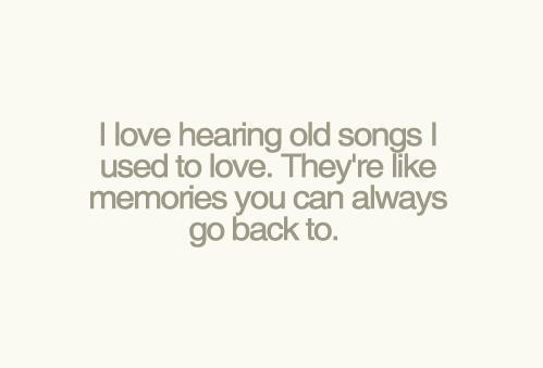 I love hearing old songs i used to love. They\'re like ...