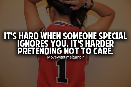 It's hard when someone special ignores you  It's harder pretending
