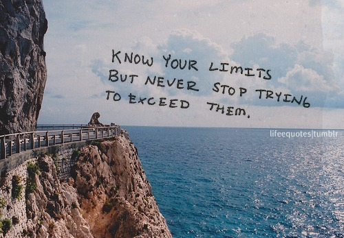 Know your limits but never stop trying to exceed them