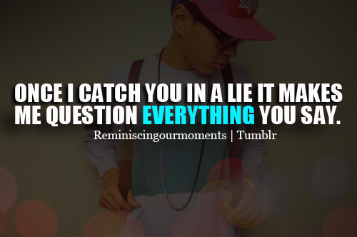Once i catch you in a lie it makes me question everything ...