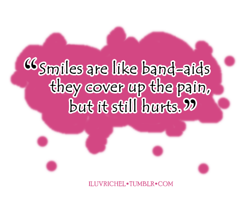 Smiles are like band-aids they cover up the pain, but it still ...