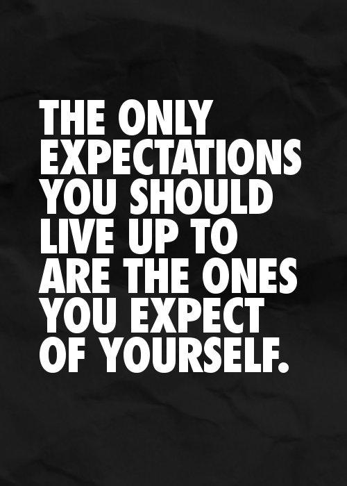 The Only Expectations You Should Live Up To Are Ones Expect Of Yourself