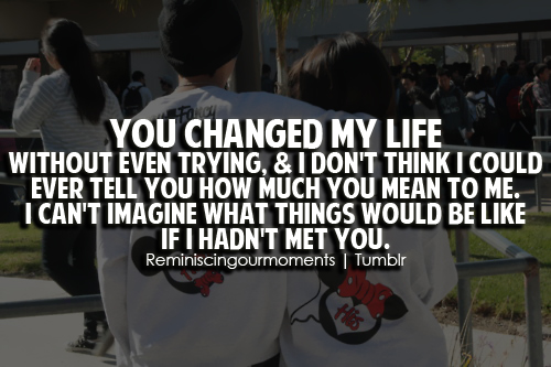 You changed my life without even trying, & i don't think i ...