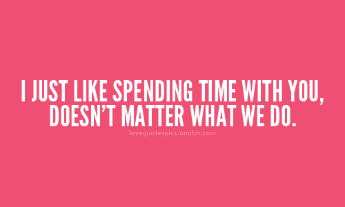 I Just Like Spending Time With You Doesnt Matter What We Do