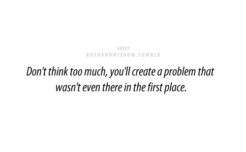 Don't Think Too Much, You'll Create A Problem That Wasn't