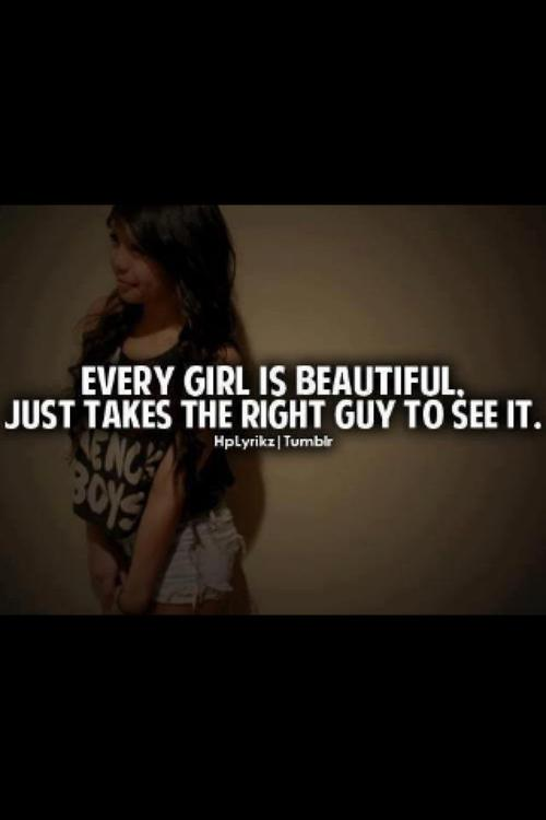 Every girl is beautiful. Just takes the right guy to see it ...