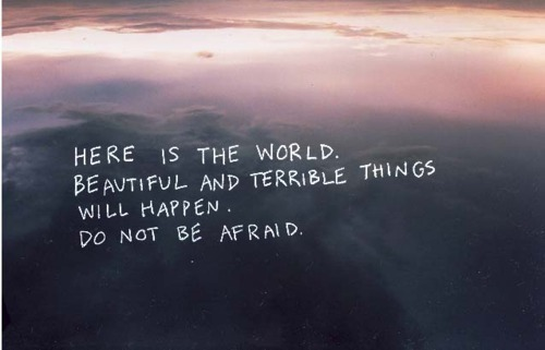 Here Is The World Beautiful And Terrible Things Will Happen Do Not Be Afraid