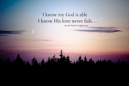 I Know My God Is Able I Know His Love Never Fails.