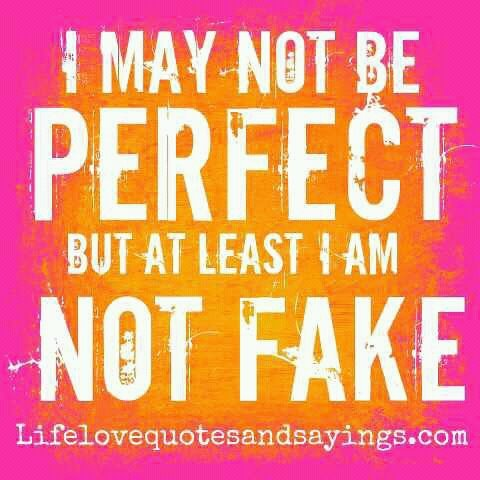 I may not be perfect but at least I am not fake. | Unknown ...
